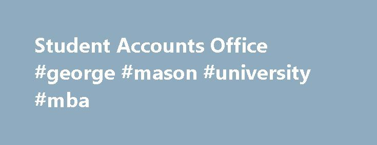 Student Accounts Office #george #mason #university #mba http://pennsylvania.remmont.com/student-accounts-office-george-mason-university-mba/  # The mission of the Student Accounts Office is to provide excellent service for our students, staff, and faculty, while maintaining internal controls that ensure financial transactions are accurately processed and proper records are maintained. Important Information: All semester bills will be provided electronically. Monitor your Masonlive email…