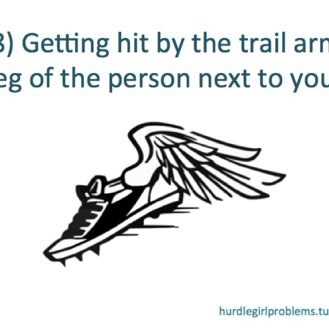Hurdle girl problems: this actually never happened to me, but one time a girl got hit by me! Oops...