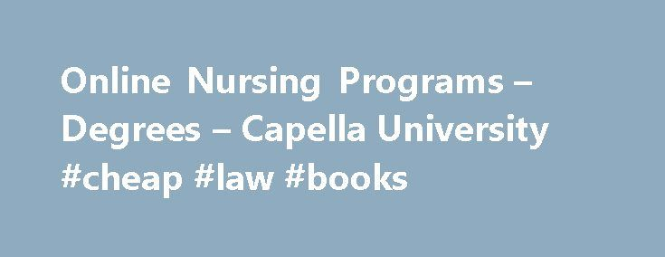 Online Nursing Programs – Degrees – Capella University #cheap #law #books http://laws.nef2.com/2017/05/01/online-nursing-programs-degrees-capella-university-cheap-law-books/  #online nursing programs # Nursing Degrees & Certificates See what it's like to take a Capella course with a one-week, free mini course. Stay Organized with My Capella Save and compare your favorite programs, estimate costs and timing, and test your readiness for online learning. Estimate Your Costs and Graduation Date…