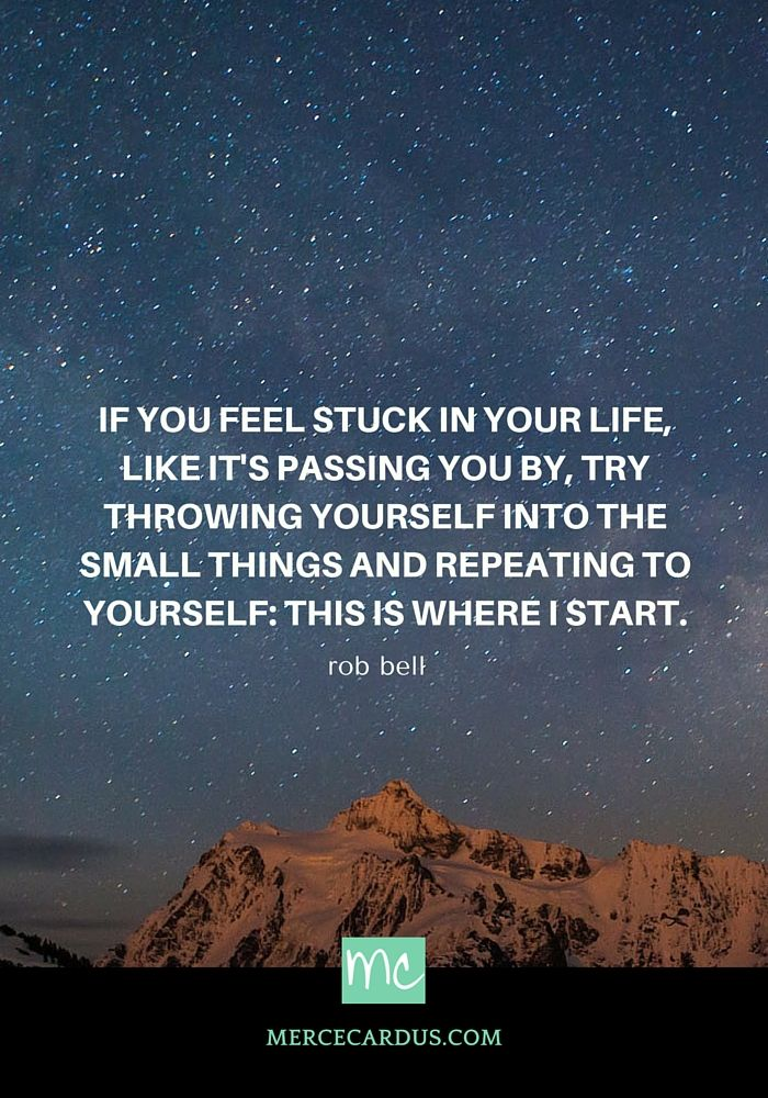 If you feel stuck in your life like it's passing you by, try throwing yourself into the small things and repeating to yourself: This is where I start. - Rob Bell