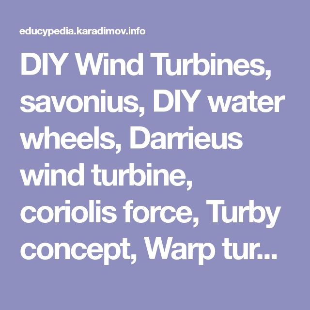 DIY Wind Turbines, savonius, DIY water wheels, Darrieus wind turbine, coriolis force, Turby concept, Warp turbine, laddermill