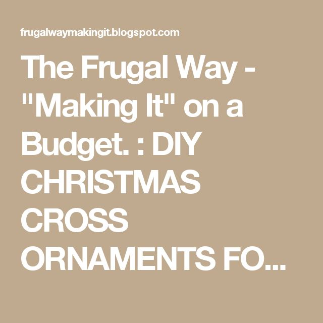 "The Frugal Way - ""Making It"" on a Budget. : DIY CHRISTMAS CROSS ORNAMENTS FOR PENNIES...LITERALLY!"