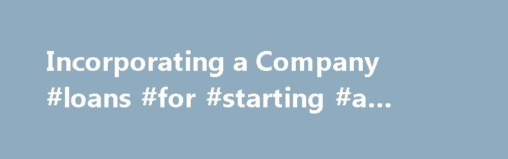 """Incorporating a Company #loans #for #starting #a #business http://money.nef2.com/incorporating-a-company-loans-for-starting-a-business/  #incorporating a business # Incorporating a Company Articles of Incorporation The Name The articles of incorporation must set out the name of the corporation. Unless one wishes a numbered corporate name, a name should be approved prior to incorporation. All names must end with """"Limited,"""" """"Corporation,"""" """"Inc."""", etc. See Corporate Name Approval . The…"""
