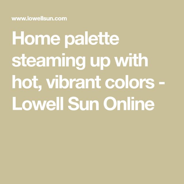 Home palette steaming up with hot, vibrant colors - Lowell Sun Online