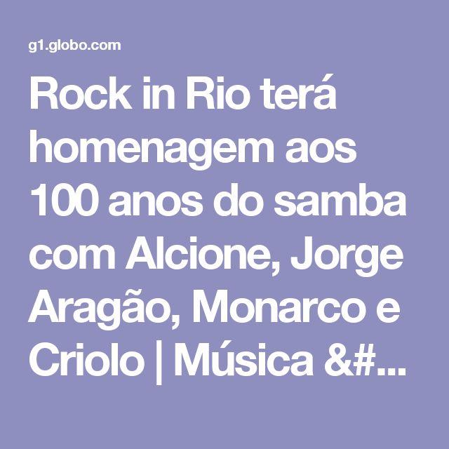 Rock in Rio terá homenagem aos 100 anos do samba com Alcione, Jorge Aragão, Monarco e Criolo | Música / Rock in Rio / Rock in Rio 2017 | G1