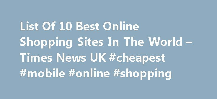 List Of 10 Best Online Shopping Sites In The World – Times News UK #cheapest #mobile #online #shopping http://mobile.remmont.com/list-of-10-best-online-shopping-sites-in-the-world-times-news-uk-cheapest-mobile-online-shopping/  List Of 10 Best Online Shopping Sites In The World Retail has achieved a new height that is the online shopping feature. The absence of a tangible store is not what can stop us anymore from shopping whenever and from wherever we want. There are a ton of online…