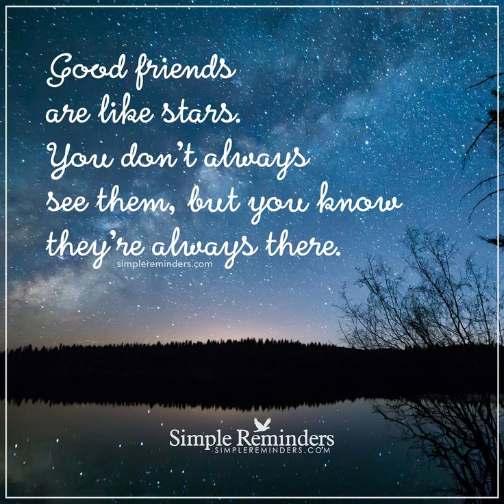 Good friends are like stars Good friends are like stars. You don't always see them, but you know they're always there. — Unknown Author