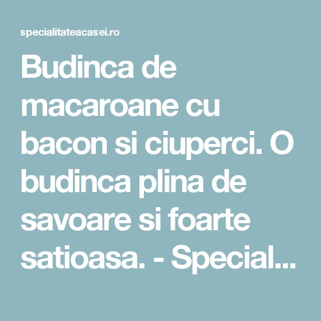 Budinca de macaroane cu bacon si ciuperci. O budinca plina de savoare si foarte satioasa. - Specialitatea Casei