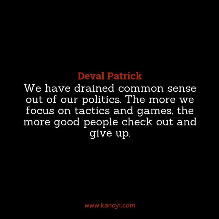 """We have drained common sense out of our politics. The more we focus on tactics and games, the more good people check out and give up."", Deval Patrick"