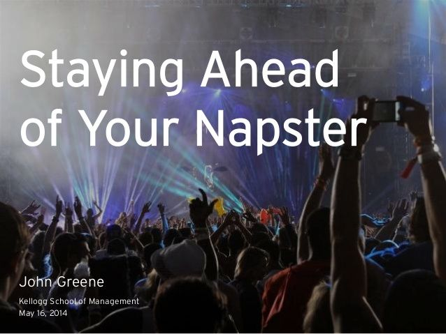 Staying Ahead of Your Napster by John Greene via slideshare