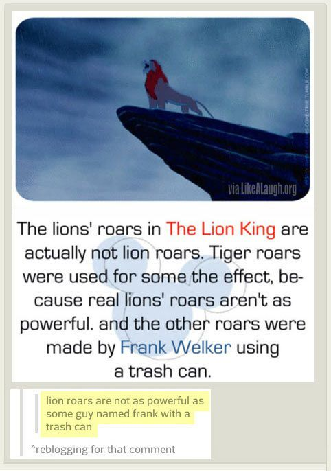 The Lion King's Roars. That's actually untrue. Tigers chug, they don't roar louder than lions. But that's pretty funny.