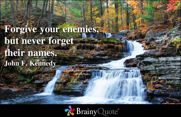 Forgive your enemies, but never forget their names. - John F. Kennedy at BrainyQuote