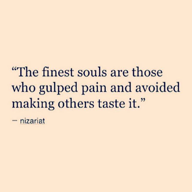 The finest souls are those who gulped pain and avoided making others taste it// Nizariat