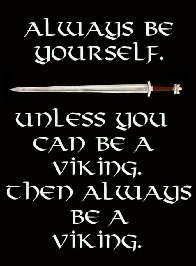 ~ Always be yourself. Unless you can be a Viking. Then Always be a Viking!!!