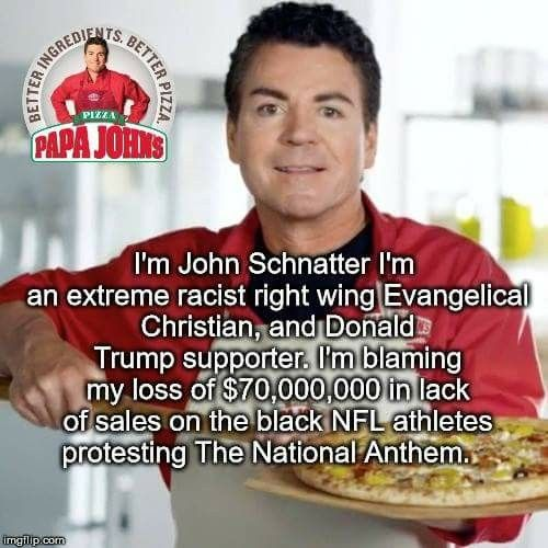 ... but not on my shitty tasting pizza or that I treat my employees like dirt.  Or the fact thst HE is the one who decided to speak out politically. I am a mindful shopper....therefore papa John's will never get a dime from me. But we sure have bought a lot of NFL jerseys lately :D