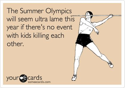 The Summer Olympics will seem ultra lame this year if there's no event with kids killing each other.Laugh, Sweatpants Quotes, Ecards Funny Sexy, So True, Funny Stuff, Humor, Things, Hilarious, True Stories