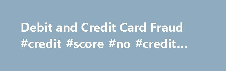 Debit and Credit Card Fraud #credit #score #no #credit #card http://credit-loan.remmont.com/debit-and-credit-card-fraud-credit-score-no-credit-card/  #credit card fraud # Debit and Credit Card Fraud Debit Card Fraud Debit Card Fraud occurs when the information contained on your debit card is stolen and used to obtain funds from your account without your authorization. Card reading devices are used to obtain the electronic data from the magnetic stripe on your card, and […]