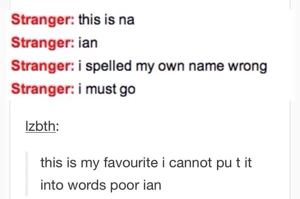 "I'm laughing so hard ""I must go'' Ian has failed.<<<<I GET AT LEAST ONE LIKE OR REPIN ON THIS A DAY ????"