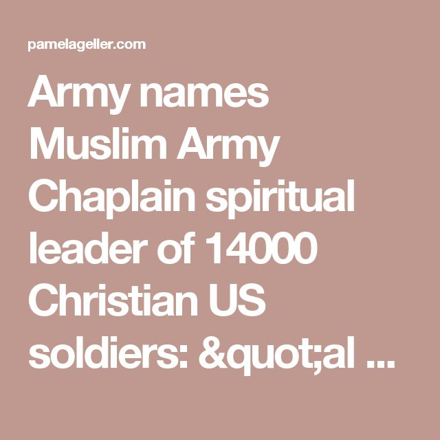 "Army names Muslim Army Chaplain spiritual leader of 14000 Christian US soldiers: ""al hamdulillah, al hamdulillah, praise be to God!"" - Geller Report"