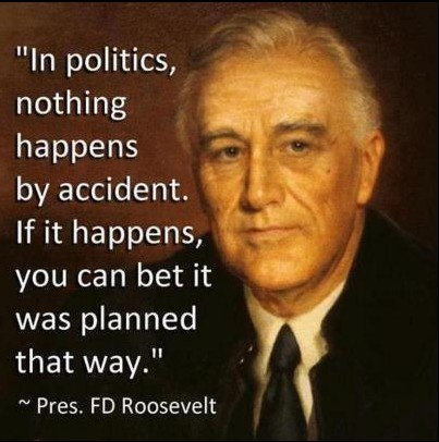 """""""In politics, nothing happens by accident. If it happens, you can bet it was planned that way."""" FDR"""