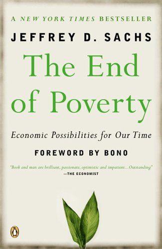 "The End of Poverty- Jeffrey Sachs draws on his entire twenty-five-year body of experience to offer a thrilling and inspiring big-picture vision of the keys to economic success in the world today and the steps that are necessary to achieve prosperity for all. ""We need to defend the interests of those whom we've never met and never will."""