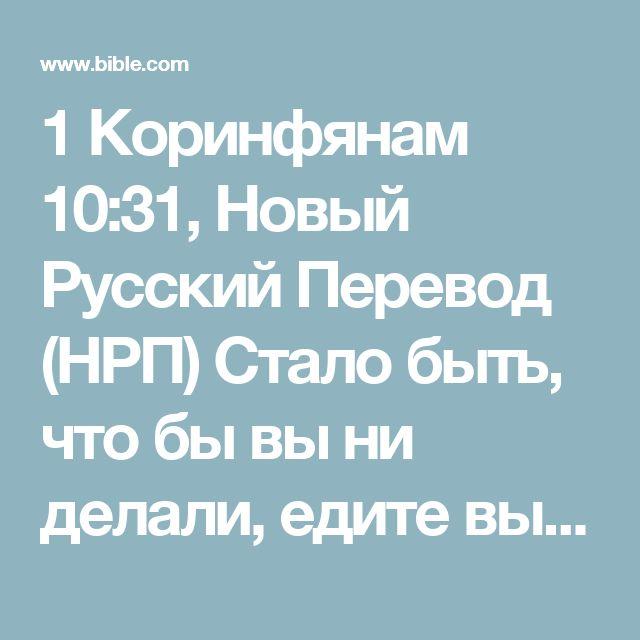 1 Коринфянам 10:31, Новый Русский Перевод (НРП) Стало быть, что бы вы ни делали, едите вы или пьете, делайте так, чтобы был прославляем Бог.