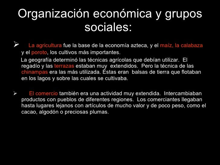 Organización económica y grupos sociales:   <ul><li>La agricultura  fue la base de la economía azteca, y el  maíz, la cala...