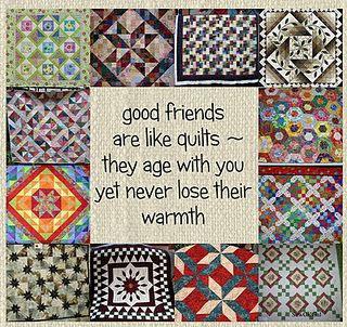 good friends are like quilts- they age with you yet never lose their warmth