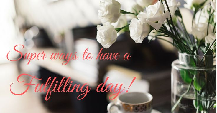 Super ways to have a fulfilling day