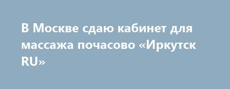 В Москве сдаю кабинет для массажа почасово «Иркутск RU» http://www.pogruzimvse.ru/doska54/?adv_id=38492 Сдаются в почасовую аренду 2 кабинета для массажа. В шаговой доступности (2 минуты) от ст. метро Дубровка. Бесплатная охраняемая парковка. Кабинеты полностью оборудованы, хороший ремонт, стильный дизайн. Имеется душевая кабина и санузел.    Стоимость аренды 1 кабинета 500 руб/за час (только от 2-х часов).   График работы кабинета с 9:00 до 22:00.    Предоставляются одноразовые…