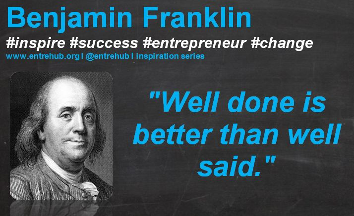 """""""Well done is better than well said."""" #BenjaminFranklin #inspiration #quotes for #entrepreneurs #startup #Business & #smallbusiness www.entrehub.org  #entrehub #leanstartup"""
