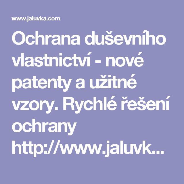 Ochrana duševního vlastnictví - nové patenty a užitné vzory. Rychlé řešení ochrany http://www.jaluvka.com/ochrana-dusevniho-vlastnictvi-patenty-uzitne-vzory
