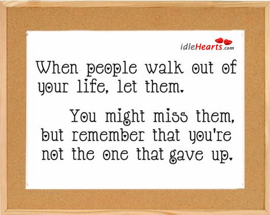 When People Walk Out Of Your Life, Let Them. You May Miss