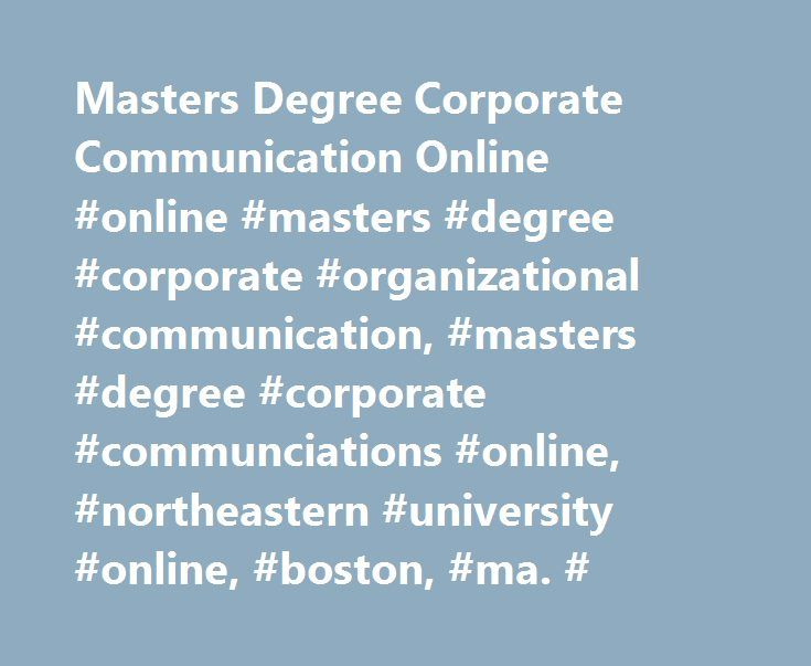 Masters Degree Corporate Communication Online #online #masters #degree #corporate #organizational #communication, #masters #degree #corporate #communciations #online, #northeastern #university #online, #boston, #ma. # http://kentucky.remmont.com/masters-degree-corporate-communication-online-online-masters-degree-corporate-organizational-communication-masters-degree-corporate-communciations-online-northeastern-university-online/  # Offered by Northeastern's MS in Corporate and Organizational…