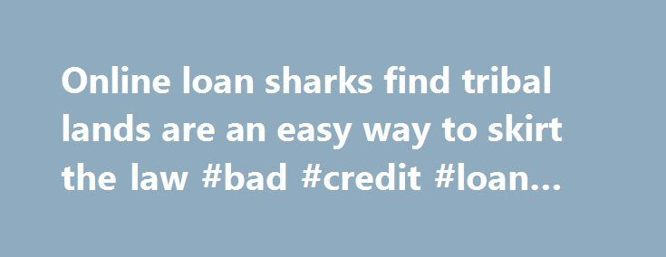 Online loan sharks find tribal lands are an easy way to skirt the law #bad #credit #loan #lenders http://loan.remmont.com/online-loan-sharks-find-tribal-lands-are-an-easy-way-to-skirt-the-law-bad-credit-loan-lenders/  #loan sharks online # Share this story Related Content PORTLAND, Ore. – Online loan sharks are exploiting a gaping loophole to get their hands on your money – and local lawmakers are fighting back hard. What are these loan sharks doing that's so wrong? They're setting up shop…