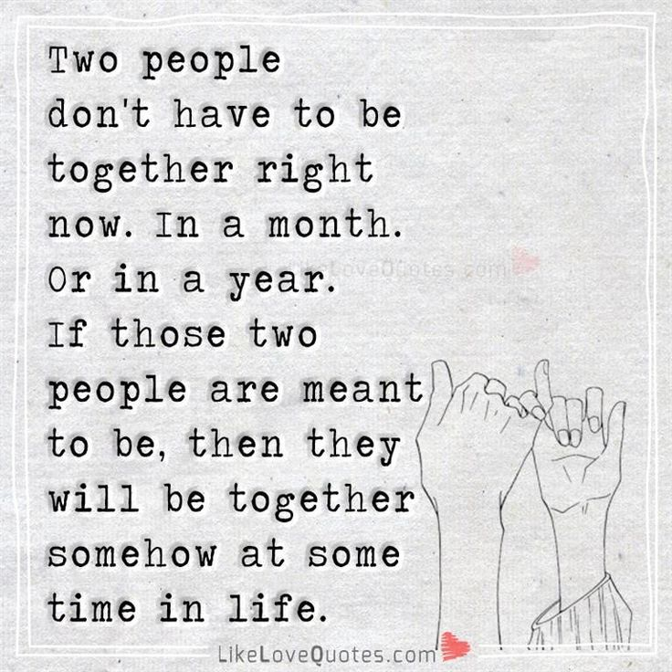 Two people don't have to be together right now. In a month. Or in a year. If those two people are meant to be, then they will be together somehow at some time in life.