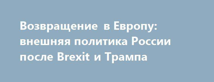 Возвращение вЕвропу: внешняя политика России послеBrexit иТрампа http://mnogomerie.ru/2016/11/14/vozvrashenie-v-evropy-vneshniaia-politika-rossii-posle-brexit-i-trampa/  С выходом Великобритании изЕС ирастущим изоляционизмомСША у России возникает возможность стать важным элементом европейской интеграции. Нельзя упускать такой шанс 8 ноября 2016 года Дональд Трамп был избран 45-м президентомСША, чтопоказалось многим отзвуком референдума 26 июня 2016 года, накотором граждане…