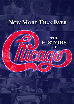 Now More Than Ever: The History of Chicago (2016) - This rockumentary tells the behind-the-scenes story of the Hall-of-Fame band Chicago, from their jazz-rock fusion roots to chart-topping pop hits.
