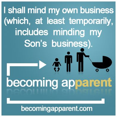I shall mind my own business (which, at least temporarily, includes minding my Son's business).    #newdad #parenting #blog #kids #babies #dads #mindyobizness