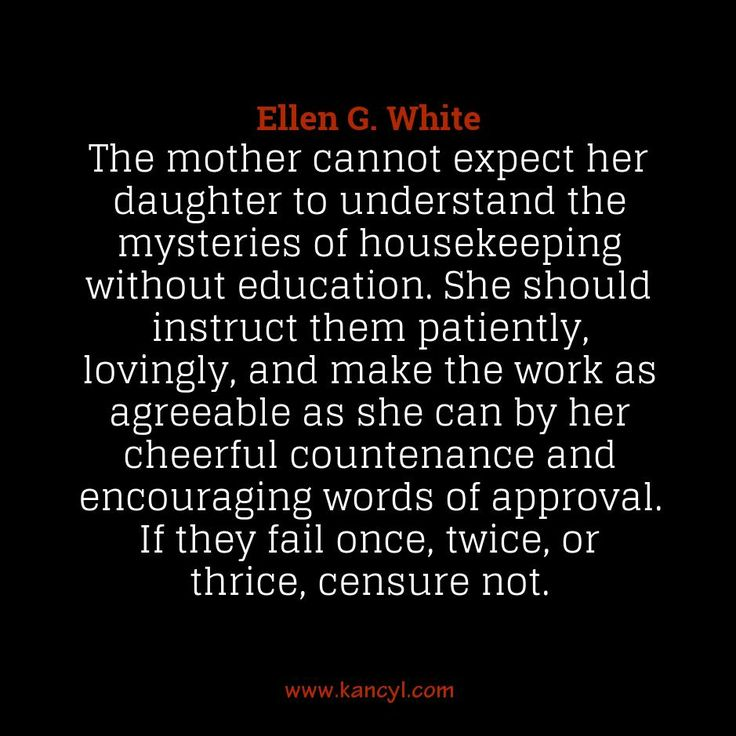 """""""The mother cannot expect her daughter to understand the mysteries of housekeeping without education. She should instruct them patiently, lovingly, and make the work as agreeable as she can by her cheerful countenance and encouraging words of approval. If they fail once, twice, or thrice, censure not."""", Ellen G. White"""