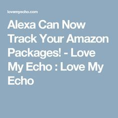 Alexa Can Now Track Your Amazon Packages! - Love My Echo  : Love My Echo