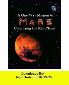 A One Way Mission to Mars Colonizing the Red Planet (9780982955246) Edgar D.Mitchell, Harrison H. Schmitt, Markus Hotakainen, Penelope J. Boston, Bruce Mackenzie, Johannes J. Leitner, Pabulo H. Rampelotto, Rhawn Joseph, Paul Davies, Dirk Schulze-Makuch , ISBN-10: 0982955243  , ISBN-13: 978-0982955246 ,  , tutorials , pdf , ebook , torrent , downloads , rapidshare , filesonic , hotfile , megaupload , fileserve