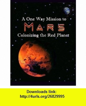 A One Way Mission to Mars Colonizing the Red Planet (9780982955246) Edgar D.Mitchell, Harrison H. Schmitt, Markus Hotakainen, Penelope J. Boston, Bruce Mackenzie, Johannes J. Leitner, Pabulo H. Rampelotto, Rhawn Joseph, Paul Davies, Dirk Schulze-Makuch , ISBN-10: 0982955243  , ISBN-13: 978-0982955246 ,  , tutorials , pdf , ebook , torrent , downloads , rapidshare , filesonic , hotfile , megaupload , fileserve