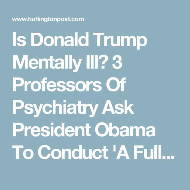 Is Donald Trump Mentally Ill? 3 Professors Of Psychiatry Ask President Obama To Conduct 'A Full Medical And Neuropsychiatric Evaluation' | HuffPost