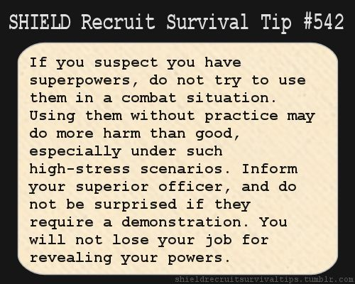 S.H.I.E.L.D. Recruit Survival Tip #542: If you suspect you have superpowers, do not try to use them in a combat situation. Using them without practice may do more harm than good, especially under such high-stress scenarios. Inform your superior officer, and do not be surprised if they require a demonstration. You will not lose your job for revealing your powers.  [Submitted by enkiduofvideogames]