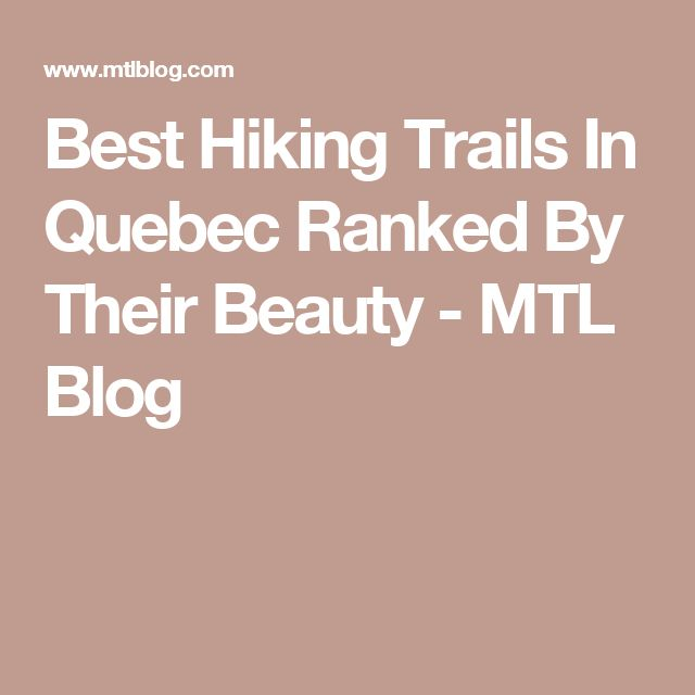 Best Hiking Trails In Quebec Ranked By Their Beauty - MTL Blog