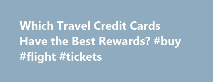Which Travel Credit Cards Have the Best Rewards? #buy #flight #tickets http://travels.remmont.com/which-travel-credit-cards-have-the-best-rewards-buy-flight-tickets/  #best travel credit card # Which Travel Credit Cards Have the Best Rewards? Getty Gearing up for your summer travel plans and looking forward to racking up the rewards on your credit card? Depending on which credit card you use,... Read moreThe post Which Travel Credit Cards Have the Best Rewards? #buy #flight #tickets appeared…