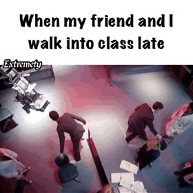 Walking into class late / iFunny :)