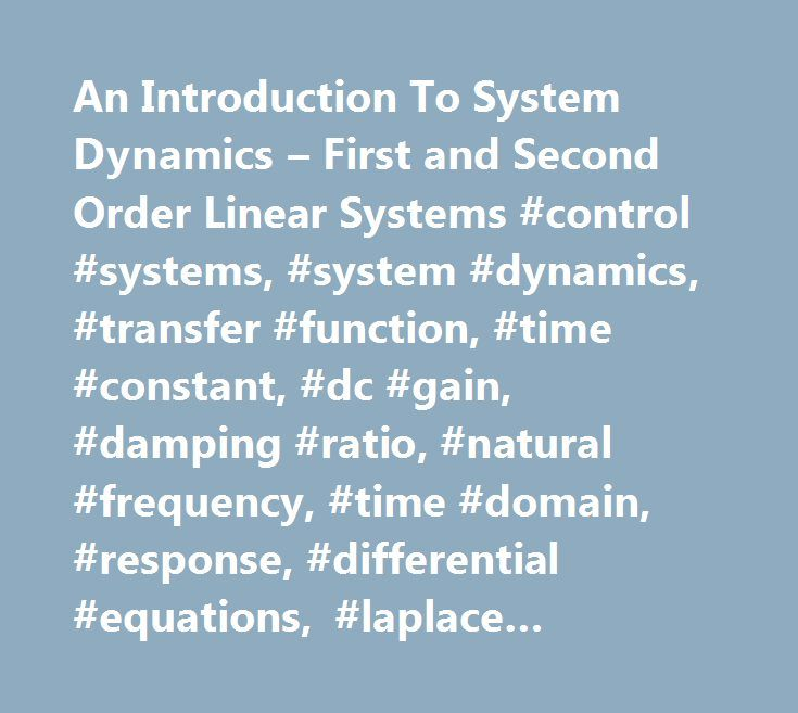 An Introduction To System Dynamics – First and Second Order Linear Systems #control #systems, #system #dynamics, #transfer #function, #time #constant, #dc #gain, #damping #ratio, #natural #frequency, #time #domain, #response, #differential #equations, #laplace #transforms http://poland.nef2.com/an-introduction-to-system-dynamics-first-and-second-order-linear-systems-control-systems-system-dynamics-transfer-function-time-constant-dc-gain-damping-ratio-natural-frequency/  # An Introduction To…