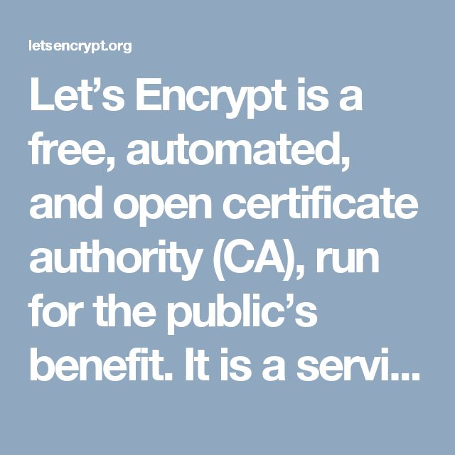 Let's Encrypt is a free, automated, and open certificate authority (CA), run for the public's benefit. It is a service provided by the Internet Security Research Group (ISRG).  We give people the digital certificates they need in order to enable HTTPS (SSL/TLS) for websites, for free, in the most user-friendly way we can. We do this because we want to create a more secure and privacy-respecting Web.